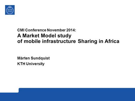 CMI Conference November 2014: A Market Model study of mobile infrastructure Sharing in Africa Mårten Sundquist KTH University.