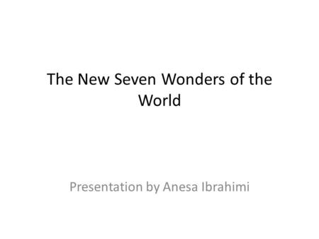 The New Seven Wonders of the World Presentation by Anesa Ibrahimi.