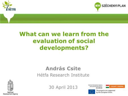What can we learn from the evaluation of social developments? András Csite Hétfa Research Institute 30 April 2013.