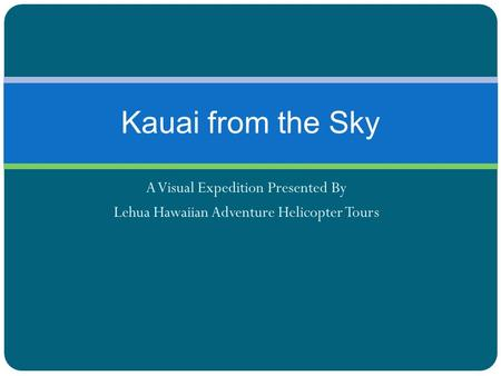A Visual Expedition Presented By Lehua Hawaiian Adventure Helicopter Tours Kauai from the Sky.