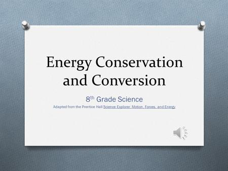Energy Conservation and Conversion 8 th Grade Science Adapted from the Prentice Hall Science Explorer: Motion, Forces, and Energy.