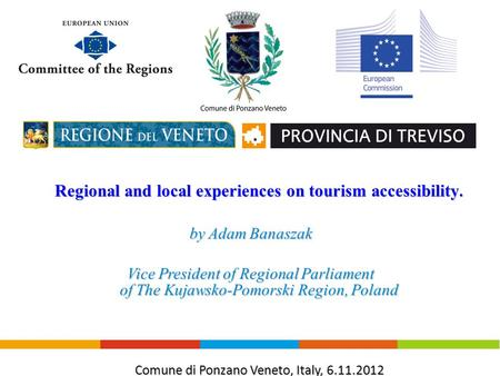 Regional and local experiences on tourism accessibility. by Adam Banaszak Vice President <strong>of</strong> Regional Parliament <strong>of</strong> <strong>The</strong> Kujawsko-Pomorski Region, Poland.