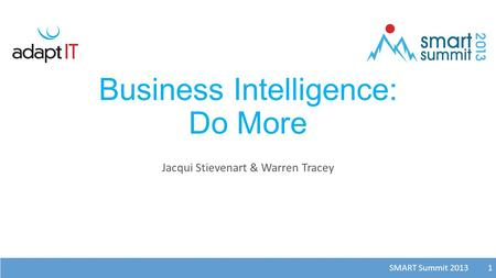SMART Summit 2013 1 Business Intelligence: Do More Jacqui Stievenart & Warren Tracey 1.