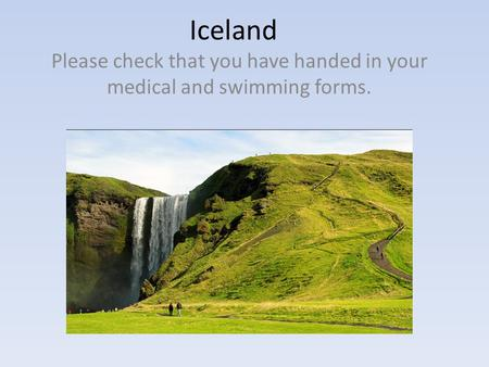 Iceland Please check that you have handed in your medical and swimming forms.