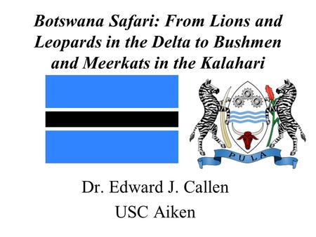 Botswana Safari: From Lions and Leopards in the Delta to Bushmen and Meerkats in the Kalahari Dr. Edward J. Callen USC Aiken.