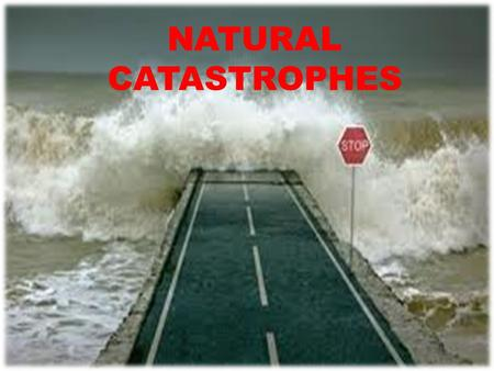 NATURAL CATASTROPHES. THERE ARE TERRIBLE EVENTS CAUSED BY BOTH THE POWER OF NATURE AND BY MAN'S WORK. THEY ARE MAINLY DUE TO THE CONSTANT RELEASE IN THE.