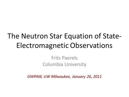 The Neutron Star Equation of State- Electromagnetic Observations Frits Paerels Columbia University GWPAW, UW Milwaukee, January 26, 2011.