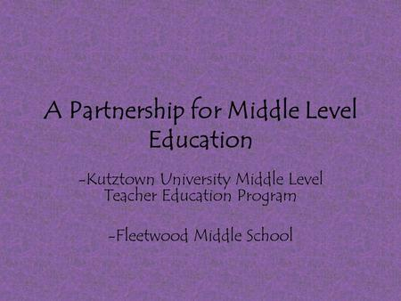 A Partnership for Middle Level Education -Kutztown University Middle Level Teacher Education Program -Fleetwood Middle School.