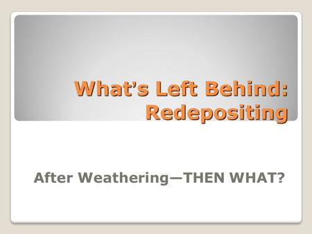 What's Left Behind: Redepositing After Weathering—THEN WHAT?