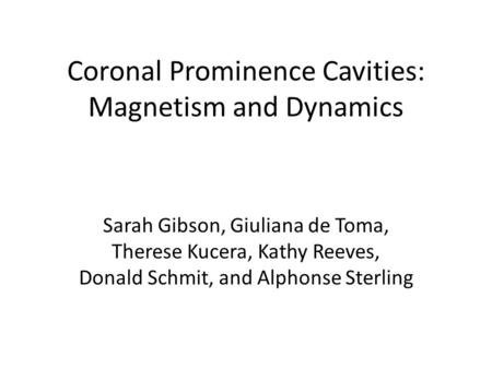 Coronal Prominence Cavities: Magnetism and Dynamics Sarah Gibson, Giuliana de Toma, Therese Kucera, Kathy Reeves, Donald Schmit, and Alphonse Sterling.