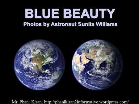 BLUE BEAUTY Photos by Astronaut Sunita Williams Photos by Astronaut Sunita Williams Mr. Phani Kiran,