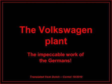 The Volkswagen plant The impeccable work of the Germans! Translated from Dutch – Cornel 10/2010.