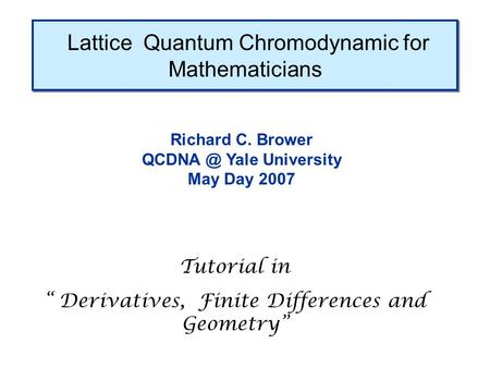 "Lattice Quantum Chromodynamic for Mathematicians Richard C. Brower Yale University May Day 2007 Tutorial in "" Derivatives, Finite Differences and."