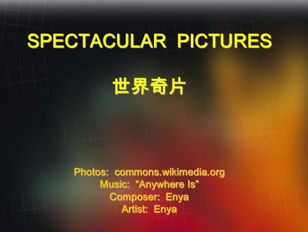 "SPECTACULAR PICTURES 世界奇片 Photos: commons.wikimedia.org Music: ""Anywhere Is"" Composer: Enya Artist: Enya."