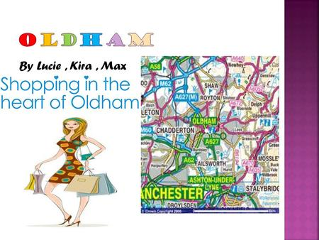 By Lucie, Kira, Max.  The people of Oldham would like to take you on an experience of where they live, the places they visit and what they like to do.