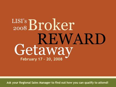 Broker REWARD Getaway February 17 – 20, 2008 LISI's 2008 Ask your Regional Sales Manager to find out how you can qualify to attend!
