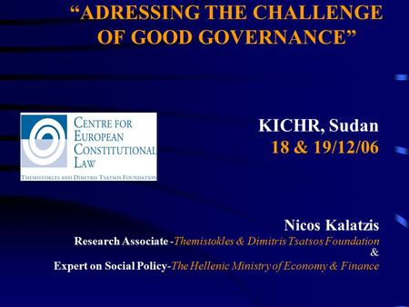 """ADRESSING THE CHALLENGE OF GOOD GOVERNANCE"" KICHR, Sudan 18 & 19/12/06 Nicos Kalatzis Research Associate -Themistokles & Dimitris Tsatsos Foundation &"