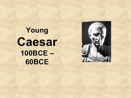 Young Caesar 100BCE – 60BCE. Career of Caesar till his first consulship in 59BCE: Born 100BC to a down-on-their-luck Patrician family tracing themselves.