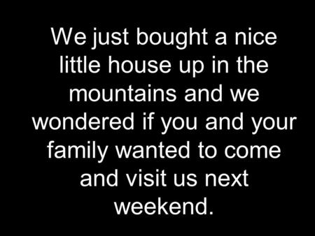 We just bought a nice little house up in the mountains and we wondered if you and your family wanted to come and visit us next weekend.