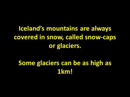 Iceland's mountains are always covered in snow, called snow-caps or glaciers. Some glaciers can be as high as 1km!