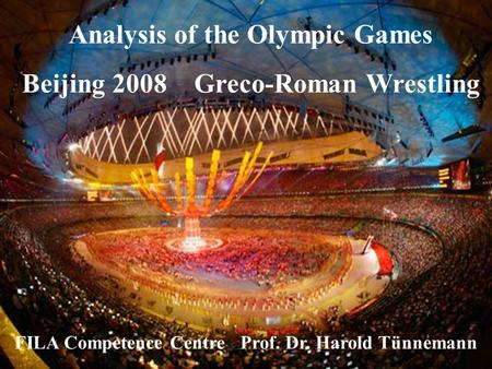 Analysis of the Olympic Games Beijing 2008 Greco-Roman Wrestling FILA Competence Centre Prof. Dr. Harold Tünnemann.