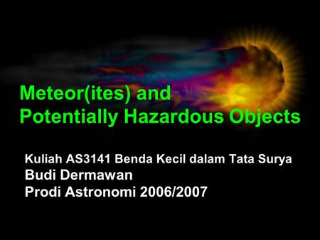 Meteor(ites) and Potentially Hazardous Objects Kuliah AS3141 Benda Kecil dalam Tata Surya Budi Dermawan Prodi Astronomi 2006/2007.