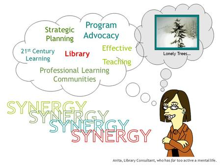 Lonely Trees… Program Advocacy Strategic Planning Professional Learning Communities Effective Teaching 21 st Century Learning Library Anita, Library Consultant,