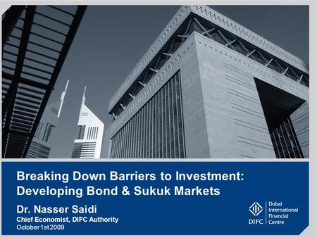 1 Breaking Down Barriers to Investment: Developing Bond & Sukuk Markets Dr. Nasser Saidi Chief Economist, DIFC Authority October 1st 2009.