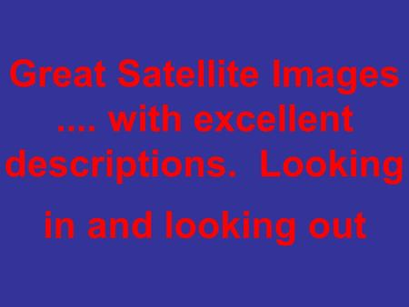 Great Satellite Images.... with excellent descriptions. Looking in and looking out.