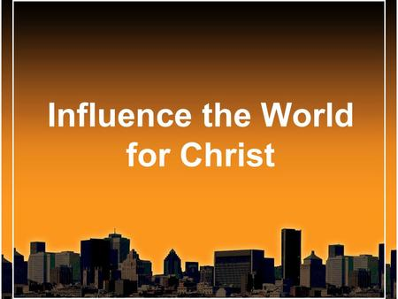 Influence the World for Christ. Influence the World for Christ Extreme Makeover Style.