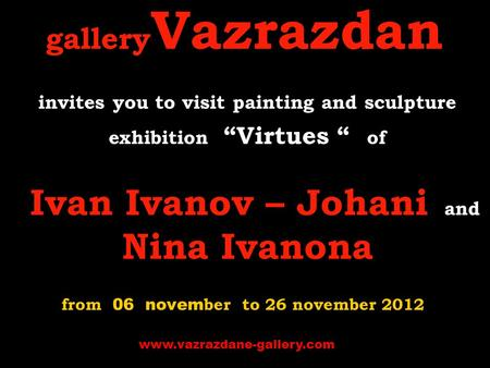 "Gallery Vazrazdan invites you to visit p ainting and sculpture exhibition ""Virtues "" of Ivan Ivanov – Johani and Nina Ivanona from 06 novem ber to 26 november."