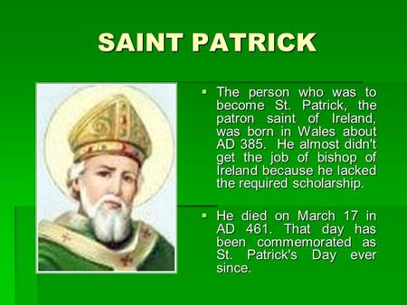 SAINT PATRICK  The person who was to become St. Patrick, the patron saint of Ireland, was born in Wales about AD 385. He almost didn't get the job of.