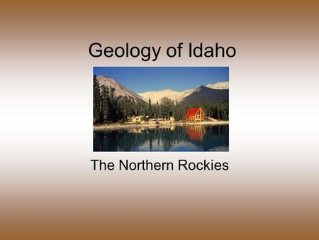Geology of Idaho The Northern Rockies. Northern Rockies Basin & Range Middle Rockies The 3 mountainous regions of Idaho.