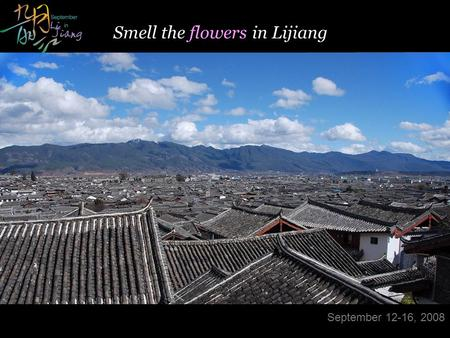 - Designed by Panny & Internal Use Only- Modified on Sep 9, 2008 Smell the flowers in Lijiang September 12-16, 2008.
