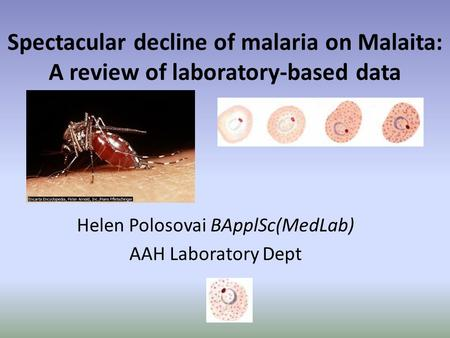 Spectacular decline of malaria on Malaita: A review of laboratory-based data Helen Polosovai BApplSc(MedLab) AAH Laboratory Dept.