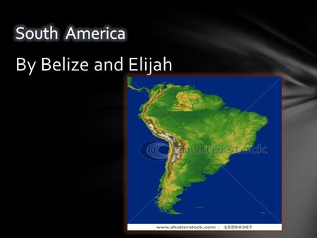 By Belize and Elijah. South America is the fourth largest continent.