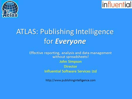 ATLAS: Publishing Intelligence for Everyone Effective reporting, analysis and data management without spreadsheets! John Simpson Director Influential Software.