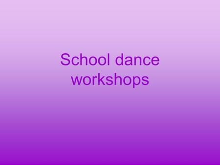School dance workshops. In our school the teachers organize for several years now dance workshops which are very popular among students. Lots of people.