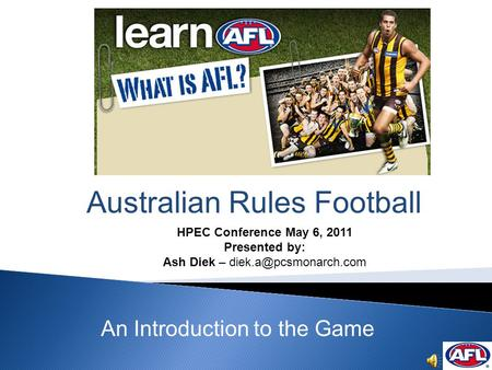 Australian Rules Football An Introduction to the Game HPEC Conference May 6, 2011 Presented by: Ash Diek –
