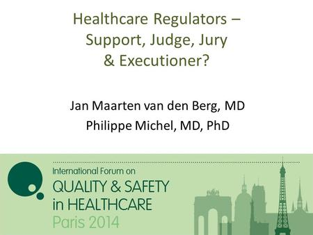 Healthcare Regulators – Support, Judge, Jury & Executioner? Jan Maarten van den Berg, MD Philippe Michel, MD, PhD.