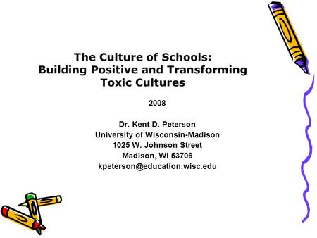 The Culture of Schools: Building Positive and Transforming Toxic Cultures 2008 Dr. Kent D. Peterson University of Wisconsin-Madison 1025 W. Johnson Street.