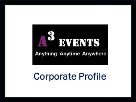 "Corporate Profile. InnovativeExcellenceVariety Satisfaction Cost EffectiveQuality Customer Friendly Timely ""The One Point Solution for Events !!!"" A 3."