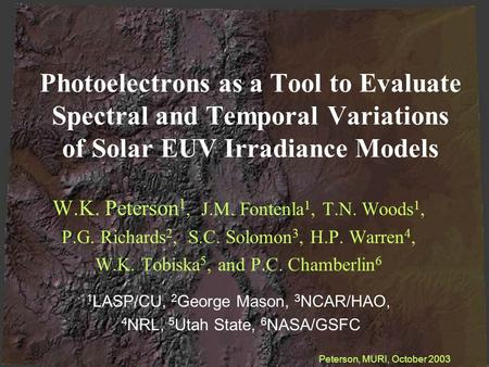 Photoelectrons as a Tool to Evaluate Spectral and Temporal Variations of Solar EUV Irradiance Models W.K. Peterson 1, J.M. Fontenla 1, T.N. Woods 1, P.G.