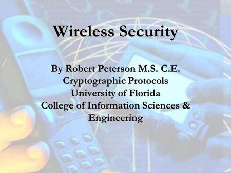 Wireless Security By Robert Peterson M.S. C.E. Cryptographic Protocols University of Florida College of Information Sciences & Engineering.