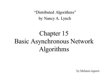 "Chapter 15 Basic Asynchronous Network Algorithms by Melanie Agnew ""Distributed Algorithms"" by Nancy A. Lynch."