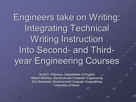 Engineers take on Writing: Integrating Technical Writing Instruction Into Second- and Third- year Engineering Courses Scott D. Peterson, Department of.