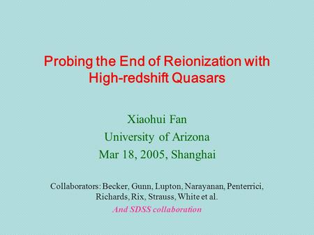 Probing the End of Reionization with High-redshift Quasars Xiaohui Fan University of Arizona Mar 18, 2005, Shanghai Collaborators: Becker, Gunn, Lupton,