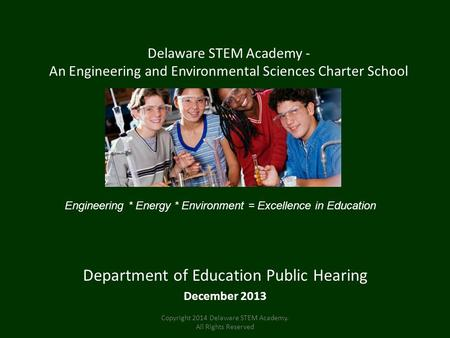 Delaware STEM Academy - An Engineering and Environmental Sciences Charter School Department of Education Public Hearing December 2013 Engineering * Energy.