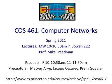 COS 461: Computer Networks Spring 2011 Lectures: MW 10-10:50am in Bowen 222 Prof. Mike Freedman Precepts: F 10-10:50am, 11-11:50am Preceptors: Matvey Arye,