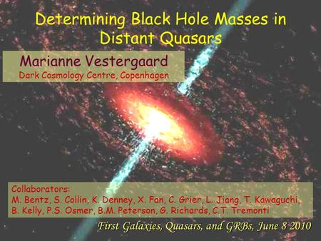 Marianne Vestergaard Dark Cosmology Centre, Copenhagen First Galaxies, Quasars, and GRBs, June 8 2010 Determining Black Hole Masses in Distant Quasars.